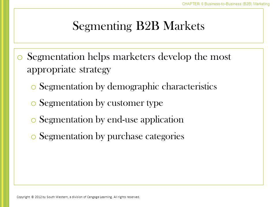 CHAPTER 6 Business-to-Business (B2B) Marketing Segmenting B2B Markets o Segmentation helps marketers develop the most appropriate strategy o Segmentat