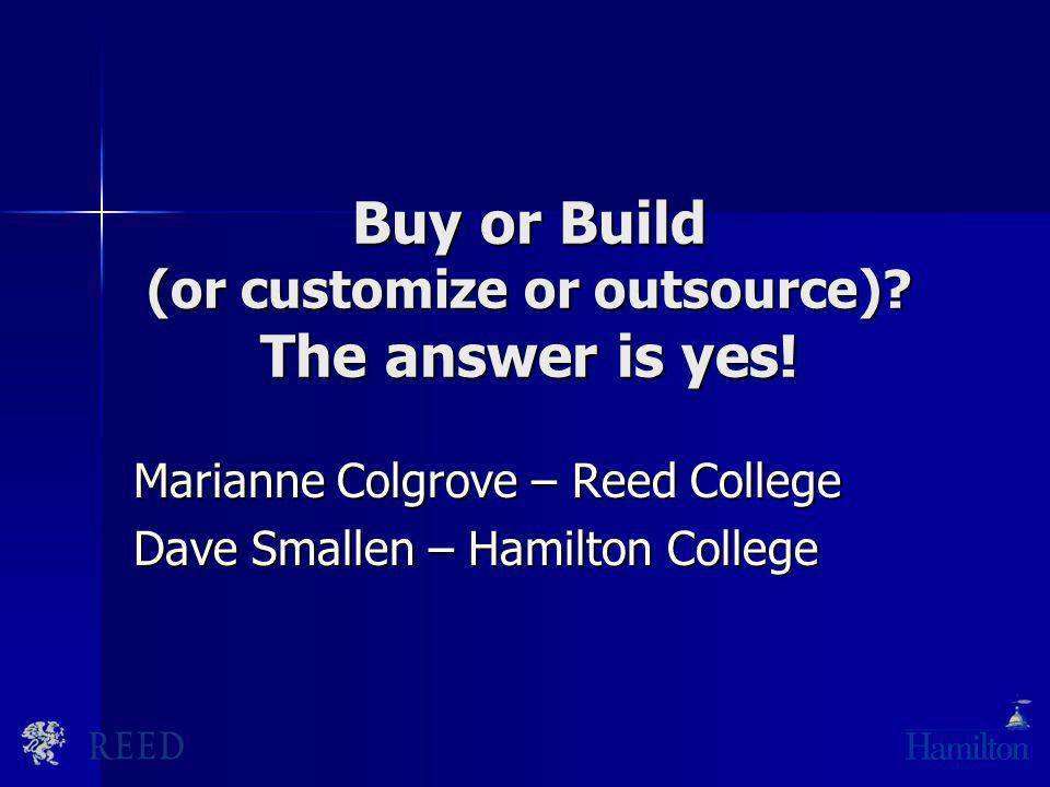 Buy or Build (or customize or outsource)? The answer is yes! Marianne Colgrove – Reed College Dave Smallen – Hamilton College