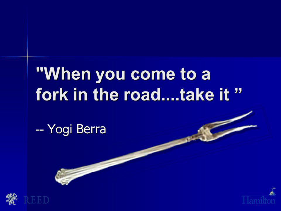 When you come to a fork in the road....take it When you come to a fork in the road....take it -- Yogi Berra