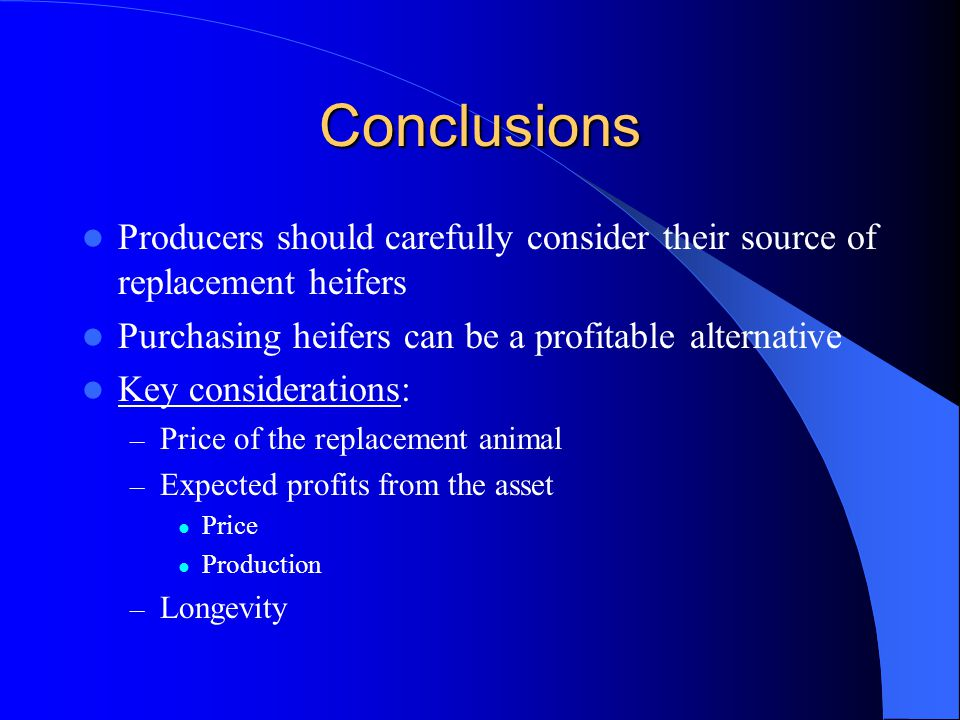 Conclusions Producers should carefully consider their source of replacement heifers Purchasing heifers can be a profitable alternative Key considerations: – Price of the replacement animal – Expected profits from the asset Price Production – Longevity