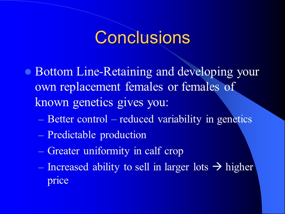 Conclusions Bottom Line-Retaining and developing your own replacement females or females of known genetics gives you: – Better control – reduced variability in genetics – Predictable production – Greater uniformity in calf crop – Increased ability to sell in larger lots higher price