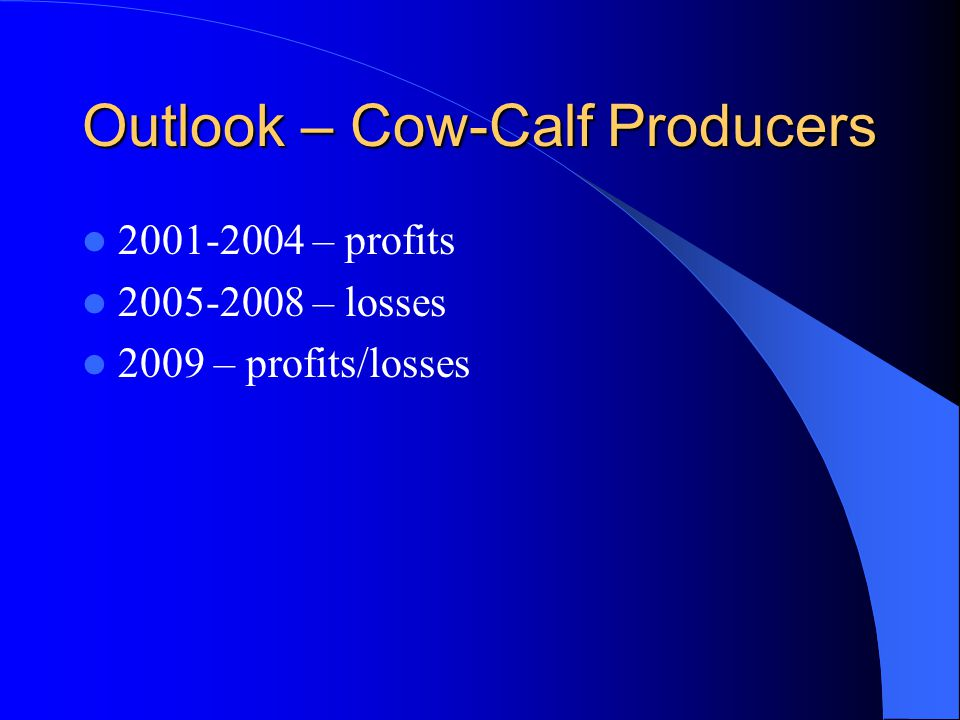 Outlook – Cow-Calf Producers 2001-2004 – profits 2005-2008 – losses 2009 – profits/losses