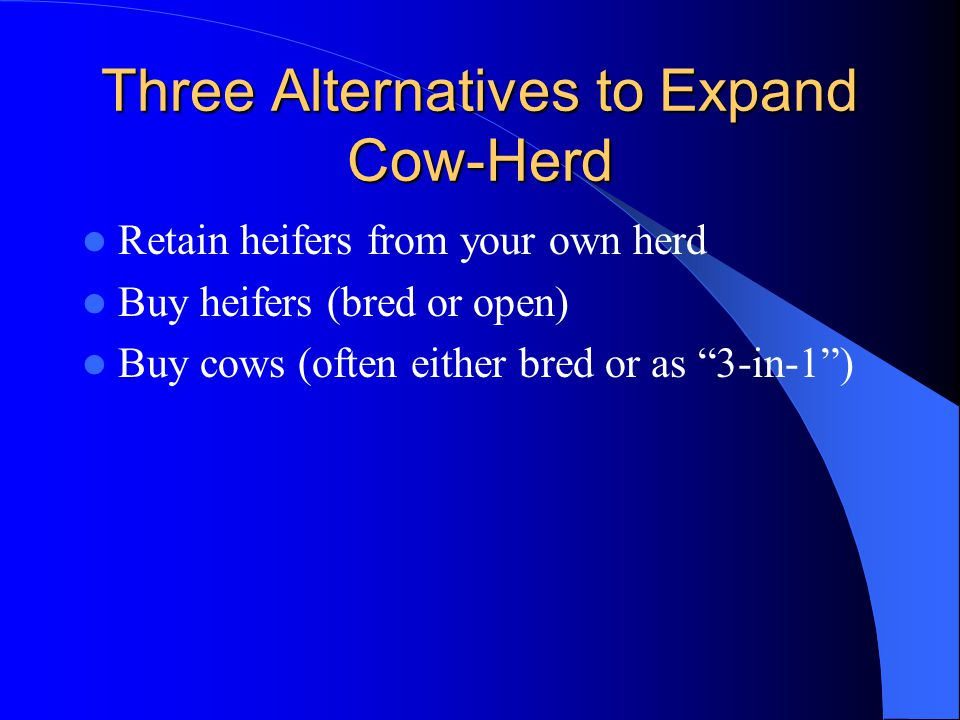 Three Alternatives to Expand Cow-Herd Retain heifers from your own herd Buy heifers (bred or open) Buy cows (often either bred or as 3-in-1)
