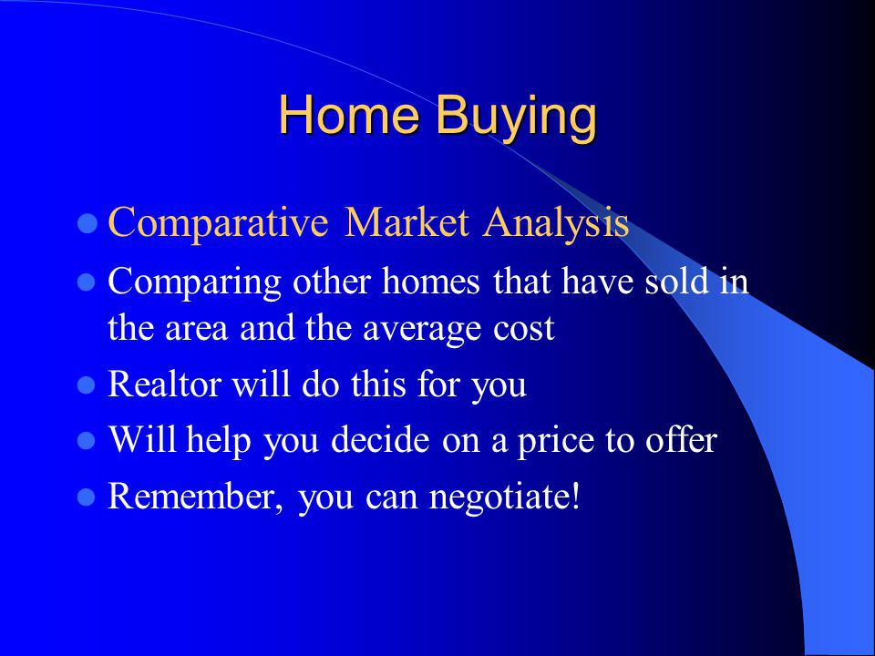 Home Buying Comparative Market Analysis Comparing other homes that have sold in the area and the average cost Realtor will do this for you Will help you decide on a price to offer Remember, you can negotiate!