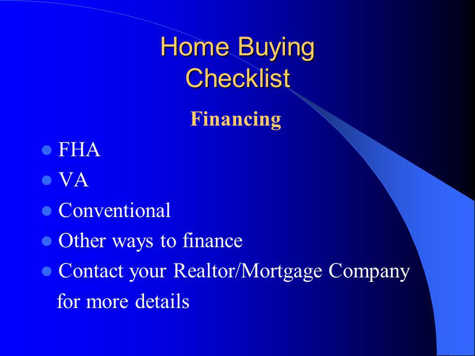 Home Buying Checklist Financing FHA VA Conventional Other ways to finance Contact your Realtor/Mortgage Company for more details
