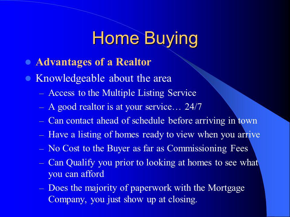 Home Buying Advantages of a Realtor Knowledgeable about the area – Access to the Multiple Listing Service – A good realtor is at your service… 24/7 – Can contact ahead of schedule before arriving in town – Have a listing of homes ready to view when you arrive – No Cost to the Buyer as far as Commissioning Fees – Can Qualify you prior to looking at homes to see what you can afford – Does the majority of paperwork with the Mortgage Company, you just show up at closing.