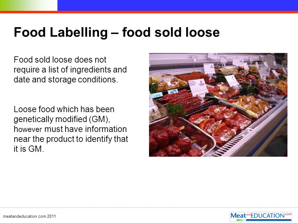 meatandeducation.com 2011 Food Labelling – food sold loose Food sold loose does not require a list of ingredients and date and storage conditions. Loo