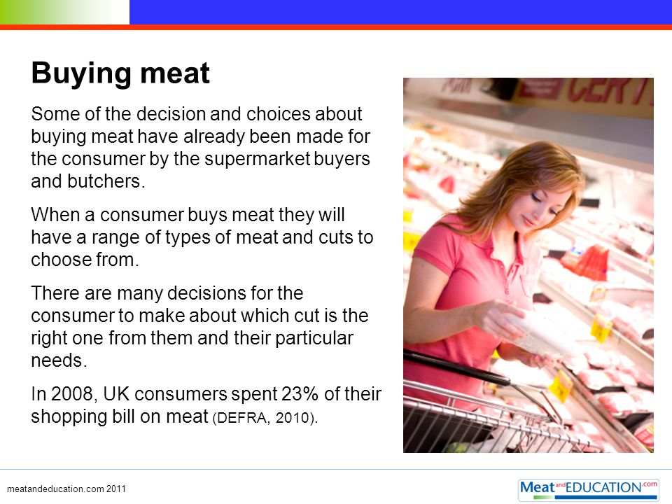 meatandeducation.com 2011 Buying meat Some of the decision and choices about buying meat have already been made for the consumer by the supermarket bu
