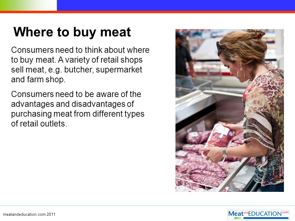 meatandeducation.com 2011 Where to buy meat Consumers need to think about where to buy meat. A variety of retail shops sell meat, e.g. butcher, superm