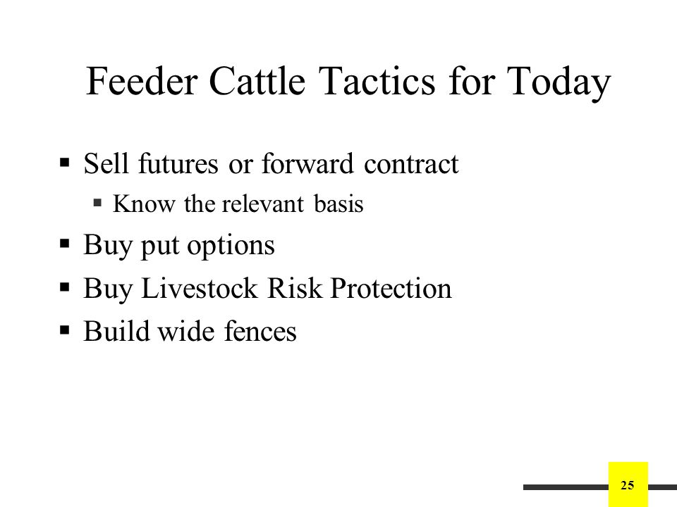 25 Feeder Cattle Tactics for Today Sell futures or forward contract Know the relevant basis Buy put options Buy Livestock Risk Protection Build wide fences