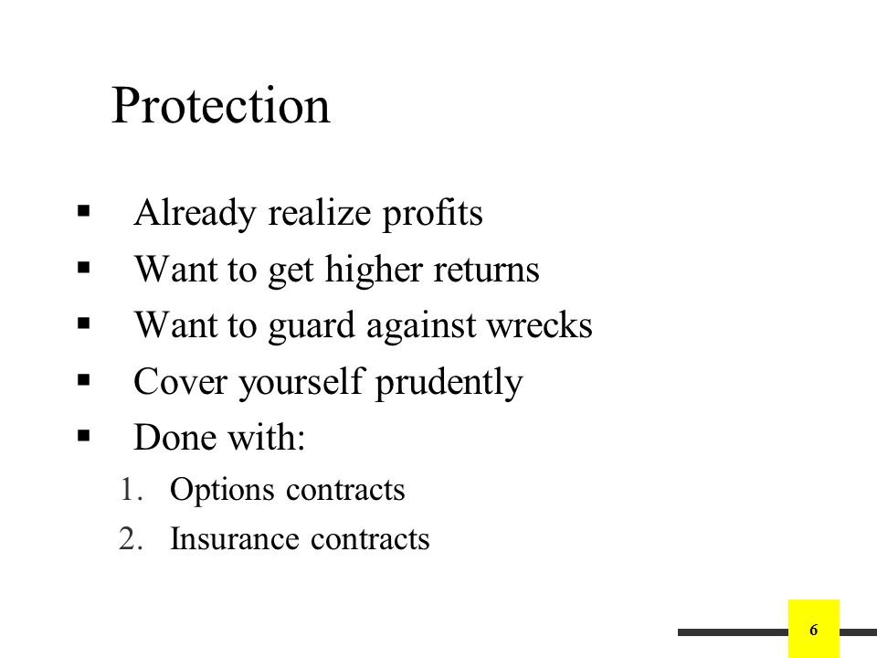 6 Protection Already realize profits Want to get higher returns Want to guard against wrecks Cover yourself prudently Done with: 1.Options contracts 2.Insurance contracts