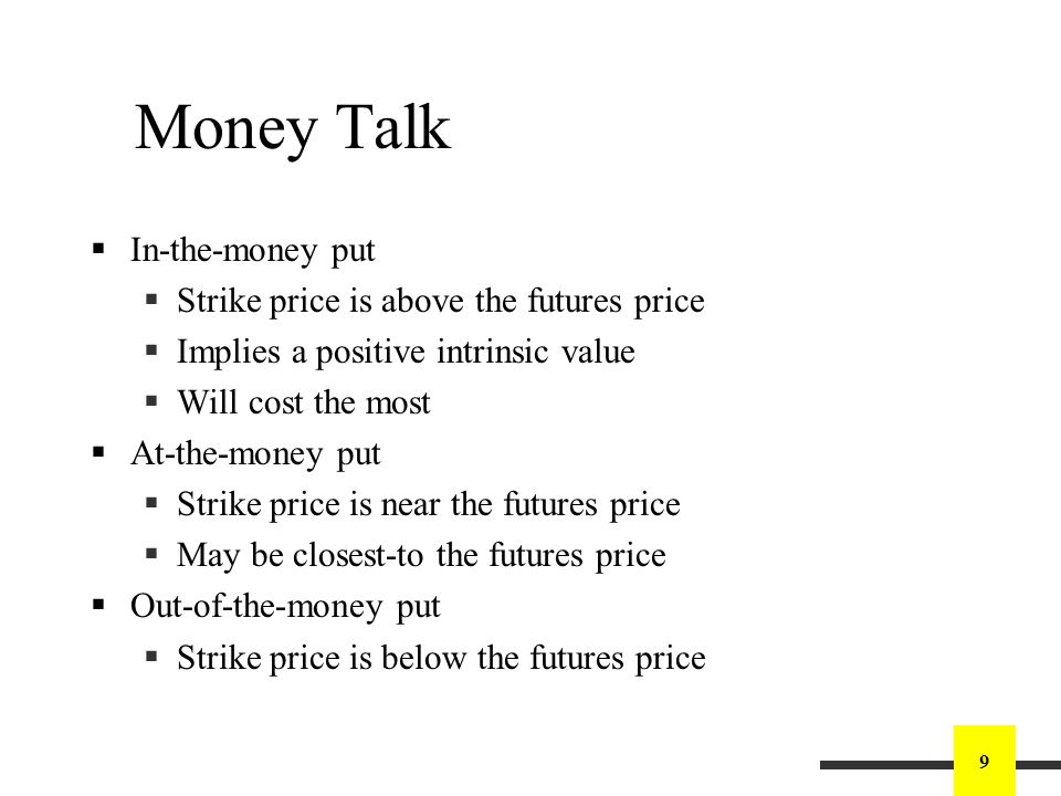 9 Money Talk In-the-money put Strike price is above the futures price Implies a positive intrinsic value Will cost the most At-the-money put Strike price is near the futures price May be closest-to the futures price Out-of-the-money put Strike price is below the futures price