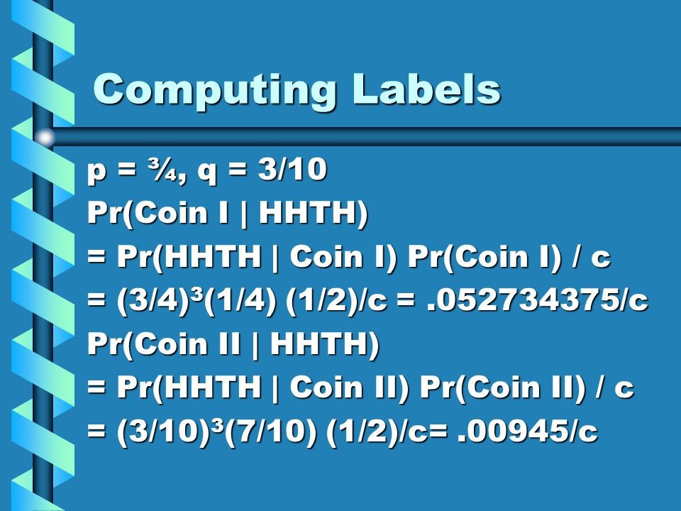 Computing Labels p = ¾, q = 3/10 Pr(Coin I | HHTH) = Pr(HHTH | Coin I) Pr(Coin I) / c = (3/4) 3 (1/4) (1/2)/c =.052734375/c Pr(Coin II | HHTH) = Pr(HH