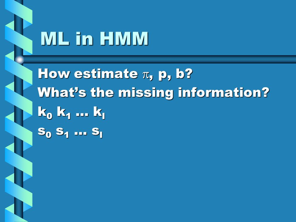 ML in HMM How estimate, p, b? Whats the missing information? k 0 k 1 … k l s 0 s 1 … s l