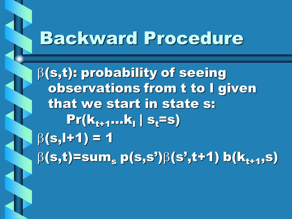 Backward Procedure (s,t): probability of seeing observations from t to l given that we start in state s: Pr(k t+1 …k l | s t =s) (s,t): probability of seeing observations from t to l given that we start in state s: Pr(k t+1 …k l | s t =s) (s,l+1) = 1 (s,l+1) = 1 (s,t)=sum s p(s,s) (s,t+1) b(k t+1,s) (s,t)=sum s p(s,s) (s,t+1) b(k t+1,s)