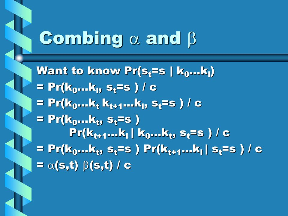 Combing and Combing and Want to know Pr(s t =s | k 0 …k l ) = Pr(k 0 …k l, s t =s ) / c = Pr(k 0 …k t k t+1 …k l, s t =s ) / c = Pr(k 0 …k t, s t =s ) Pr(k t+1 …k l | k 0 …k t, s t =s ) / c = Pr(k 0 …k t, s t =s ) Pr(k t+1 …k l | s t =s ) / c = (s,t) (s,t) / c