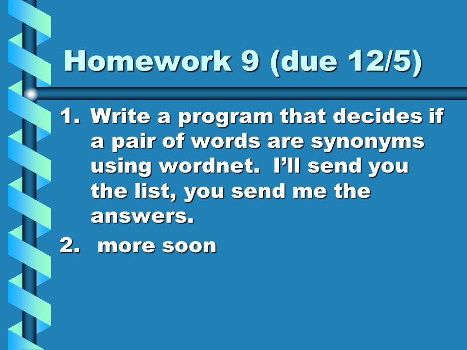 Homework 9 (due 12/5) 1.Write a program that decides if a pair of words are synonyms using wordnet.