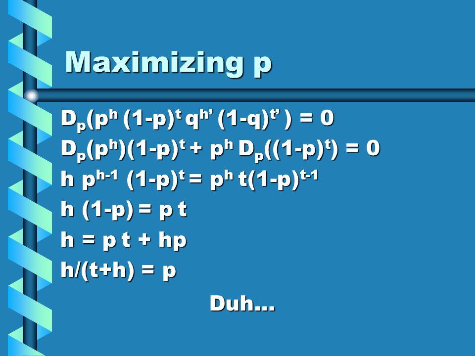 Maximizing p D p (p h (1-p) t q h (1-q) t ) = 0 D p (p h )(1-p) t + p h D p ((1-p) t ) = 0 h p h-1 (1-p) t = p h t(1-p) t-1 h (1-p) = p t h = p t + hp h/(t+h) = p Duh…