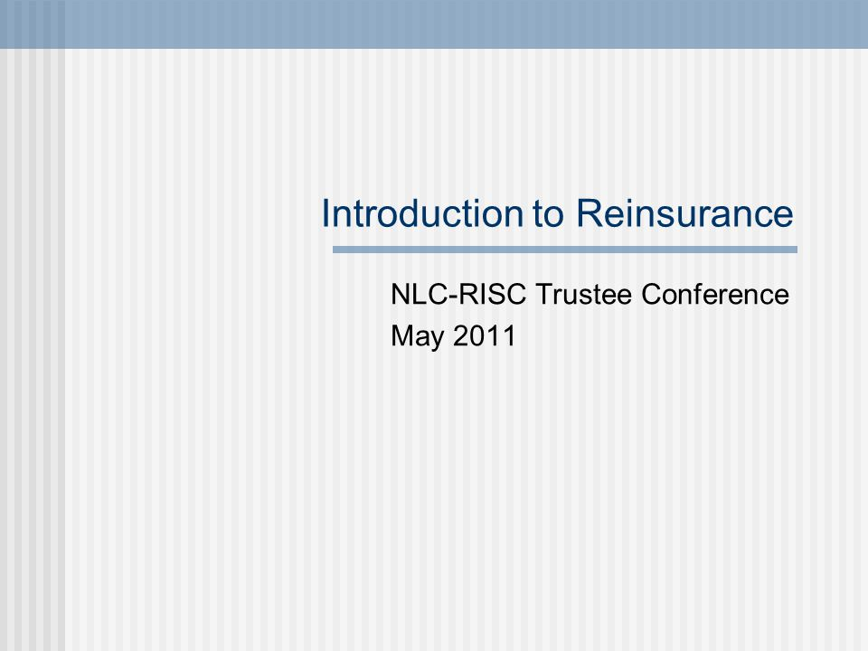 Introduction to Reinsurance NLC-RISC Trustee Conference May 2011