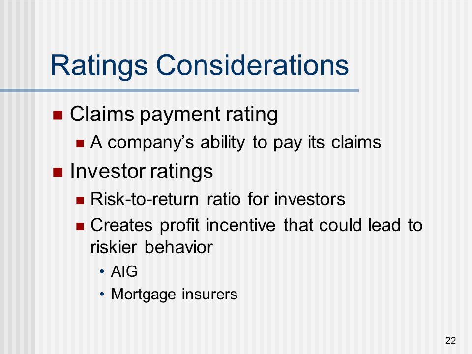 22 Ratings Considerations Claims payment rating A companys ability to pay its claims Investor ratings Risk-to-return ratio for investors Creates profit incentive that could lead to riskier behavior AIG Mortgage insurers