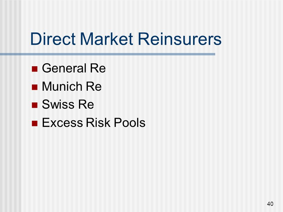 40 Direct Market Reinsurers General Re Munich Re Swiss Re Excess Risk Pools