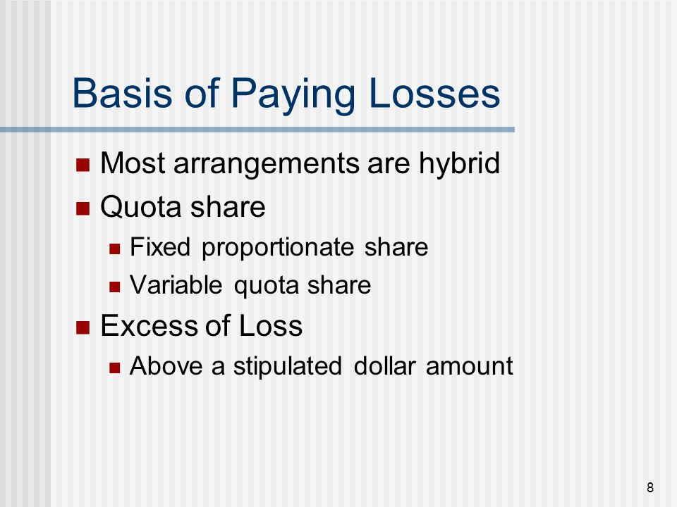 8 Basis of Paying Losses Most arrangements are hybrid Quota share Fixed proportionate share Variable quota share Excess of Loss Above a stipulated dollar amount