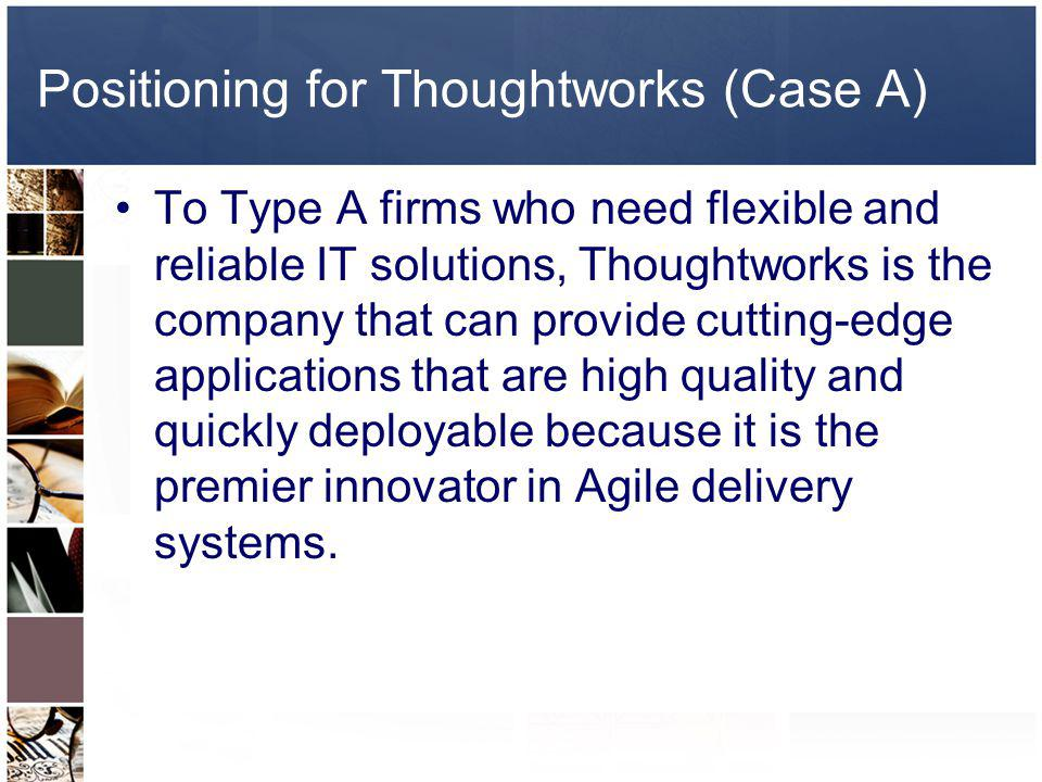 Positioning for Thoughtworks (Case A) To Type A firms who need flexible and reliable IT solutions, Thoughtworks is the company that can provide cuttin
