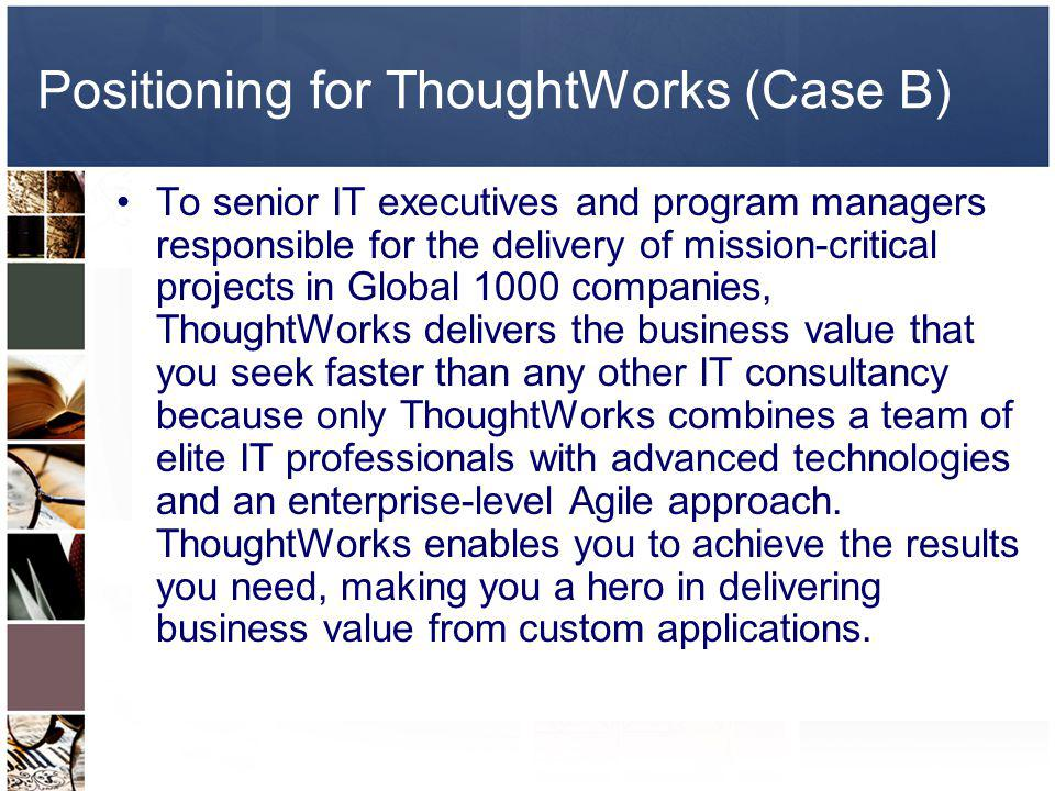 Positioning for ThoughtWorks (Case B) To senior IT executives and program managers responsible for the delivery of mission-critical projects in Global