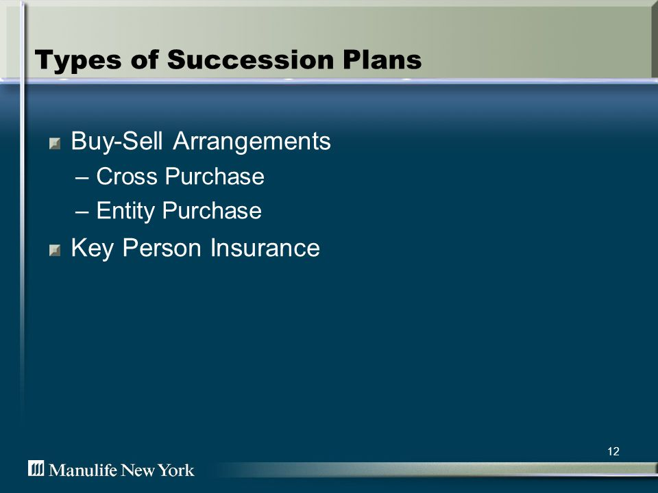 12 Types of Succession Plans Buy-Sell Arrangements –Cross Purchase –Entity Purchase Key Person Insurance