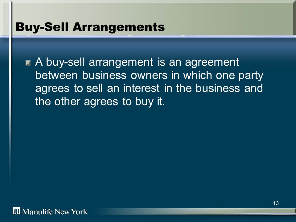 13 Buy-Sell Arrangements A buy-sell arrangement is an agreement between business owners in which one party agrees to sell an interest in the business and the other agrees to buy it.