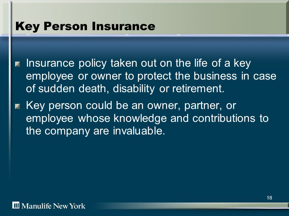 18 Key Person Insurance Insurance policy taken out on the life of a key employee or owner to protect the business in case of sudden death, disability or retirement.