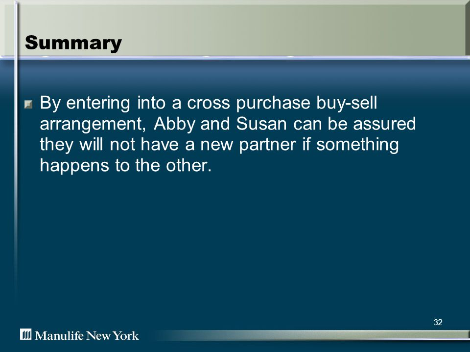 32 Summary By entering into a cross purchase buy-sell arrangement, Abby and Susan can be assured they will not have a new partner if something happens to the other.