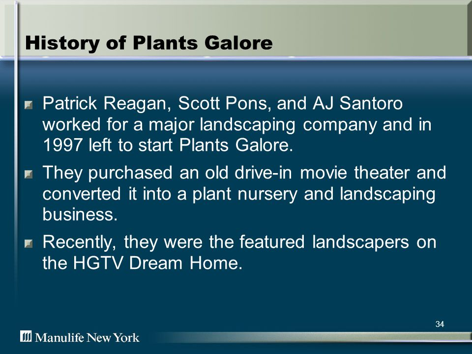 34 History of Plants Galore Patrick Reagan, Scott Pons, and AJ Santoro worked for a major landscaping company and in 1997 left to start Plants Galore.