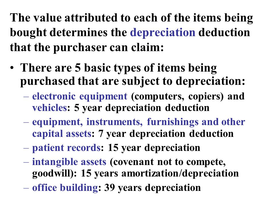 The value attributed to each of the items being bought determines the depreciation deduction that the purchaser can claim: There are 5 basic types of items being purchased that are subject to depreciation: –electronic equipment (computers, copiers) and vehicles: 5 year depreciation deduction –equipment, instruments, furnishings and other capital assets: 7 year depreciation deduction –patient records: 15 year depreciation –intangible assets (covenant not to compete, goodwill): 15 years amortization/depreciation –office building: 39 years depreciation