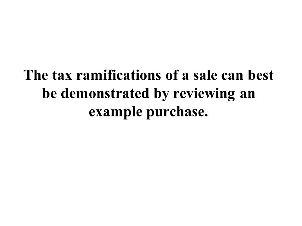The tax ramifications of a sale can best be demonstrated by reviewing an example purchase.