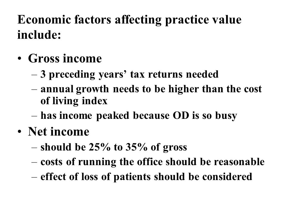Economic factors affecting practice value include: Gross income –3 preceding years tax returns needed –annual growth needs to be higher than the cost of living index –has income peaked because OD is so busy Net income –should be 25% to 35% of gross –costs of running the office should be reasonable –effect of loss of patients should be considered