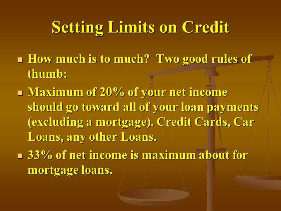 Setting Limits on Credit How much is to much.Two good rules of thumb: How much is to much.