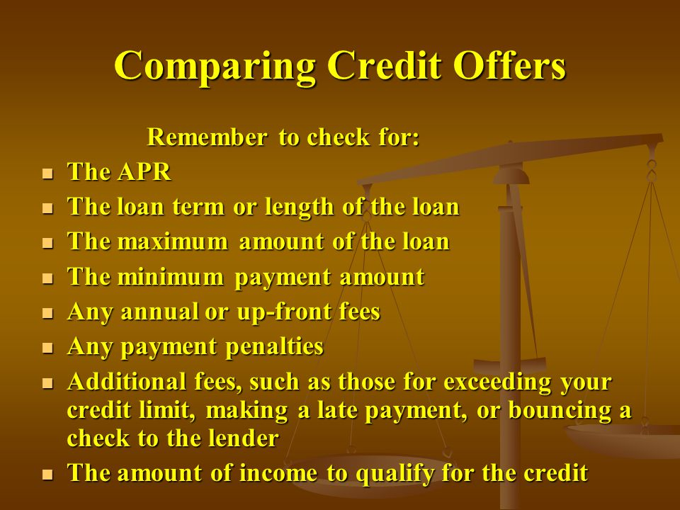 Comparing Credit Offers Remember to check for: Remember to check for: The APR The APR The loan term or length of the loan The loan term or length of the loan The maximum amount of the loan The maximum amount of the loan The minimum payment amount The minimum payment amount Any annual or up-front fees Any annual or up-front fees Any payment penalties Any payment penalties Additional fees, such as those for exceeding your credit limit, making a late payment, or bouncing a check to the lender Additional fees, such as those for exceeding your credit limit, making a late payment, or bouncing a check to the lender The amount of income to qualify for the credit The amount of income to qualify for the credit