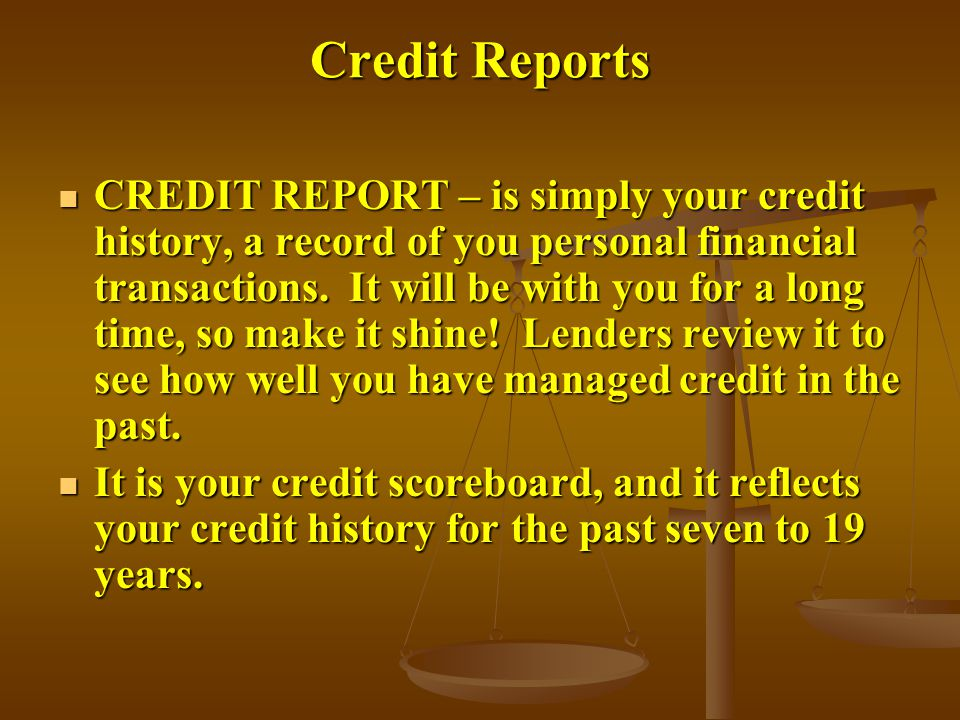 Credit Reports CREDIT REPORT – is simply your credit history, a record of you personal financial transactions.