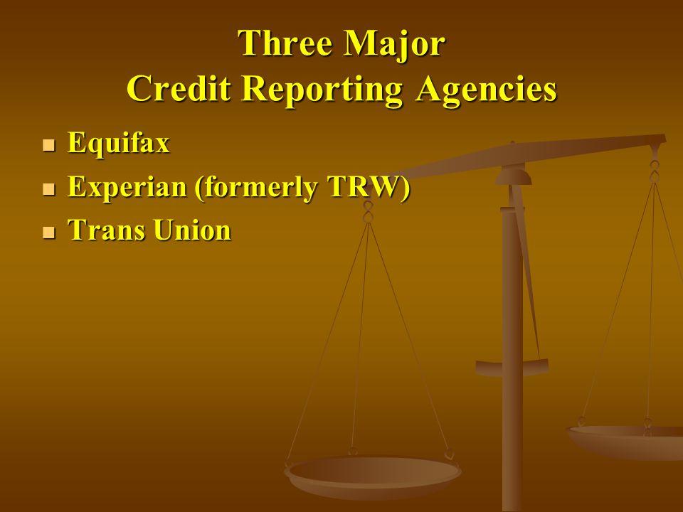 Three Major Credit Reporting Agencies Equifax Equifax Experian (formerly TRW) Experian (formerly TRW) Trans Union Trans Union