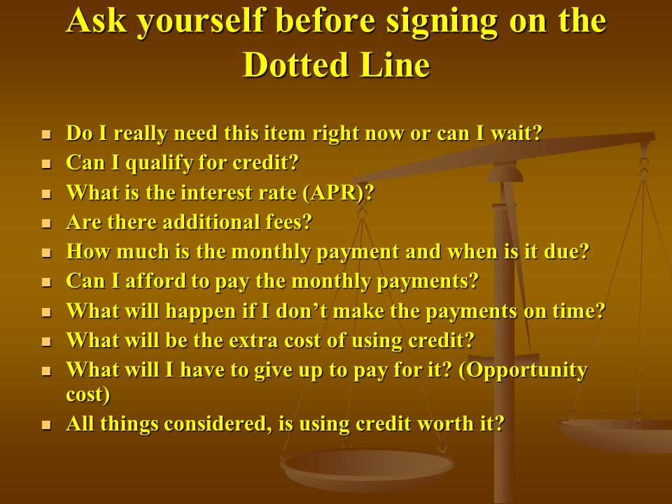 Ask yourself before signing on the Dotted Line Do I really need this item right now or can I wait.