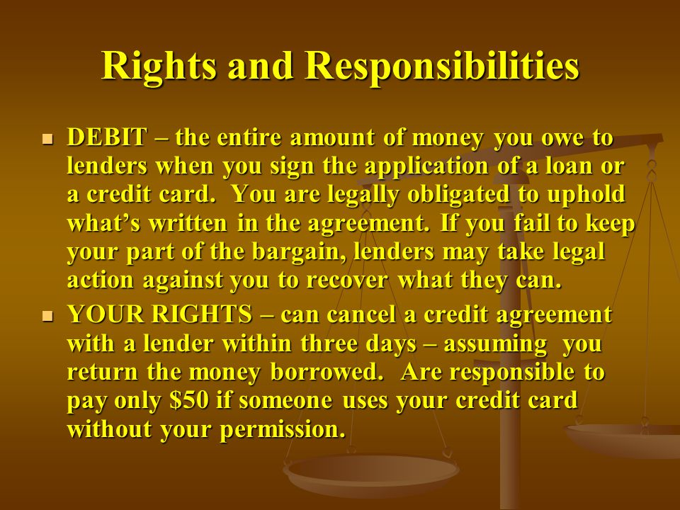 Rights and Responsibilities DEBIT – the entire amount of money you owe to lenders when you sign the application of a loan or a credit card.