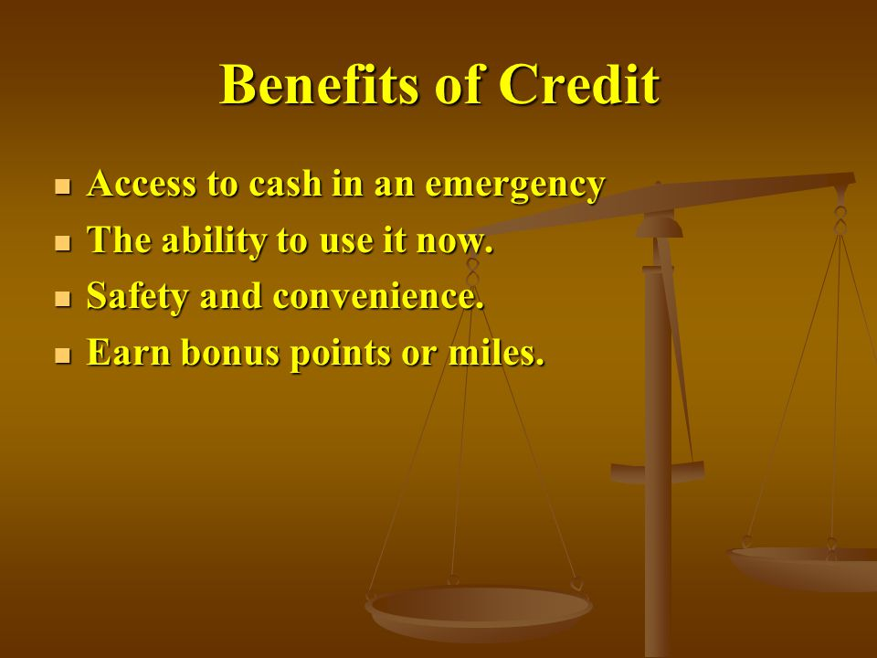 Benefits of Credit Access to cash in an emergency Access to cash in an emergency The ability to use it now.