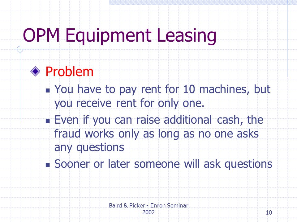 Baird & Picker - Enron Seminar 200210 OPM Equipment Leasing Problem You have to pay rent for 10 machines, but you receive rent for only one.
