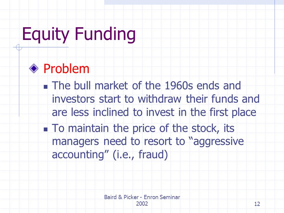 Baird & Picker - Enron Seminar 200212 Equity Funding Problem The bull market of the 1960s ends and investors start to withdraw their funds and are less inclined to invest in the first place To maintain the price of the stock, its managers need to resort to aggressive accounting (i.e., fraud)