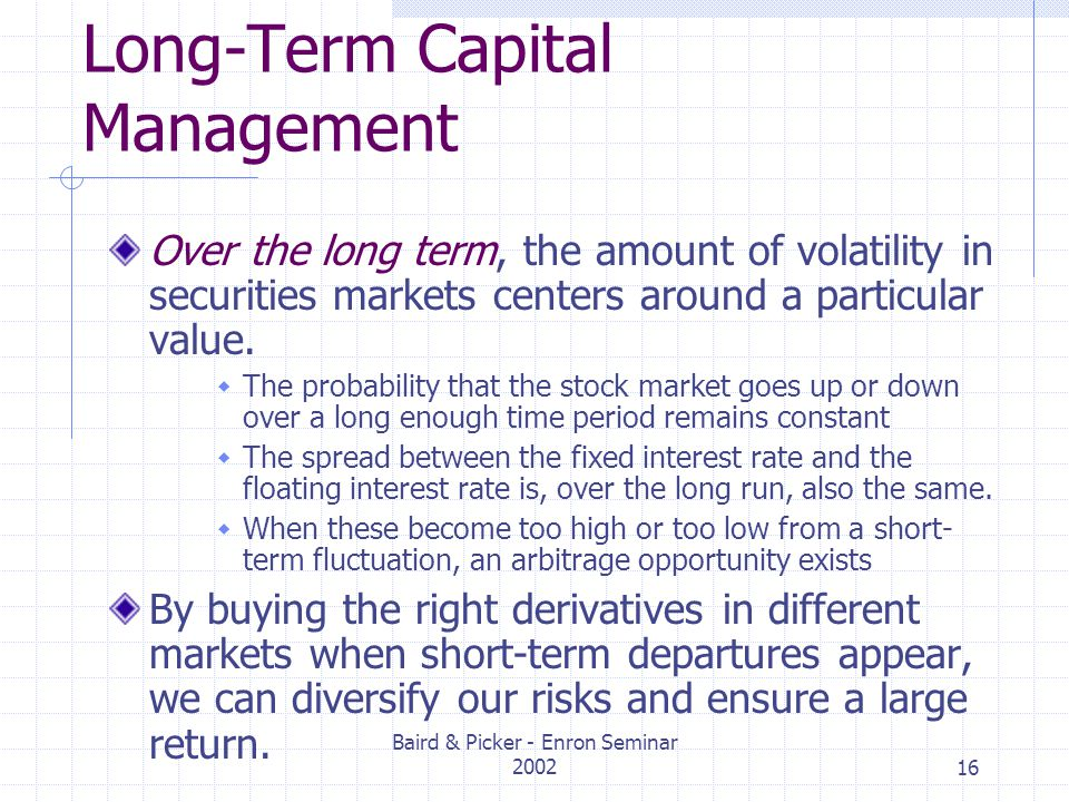 Baird & Picker - Enron Seminar 200216 Long-Term Capital Management Over the long term, the amount of volatility in securities markets centers around a particular value.