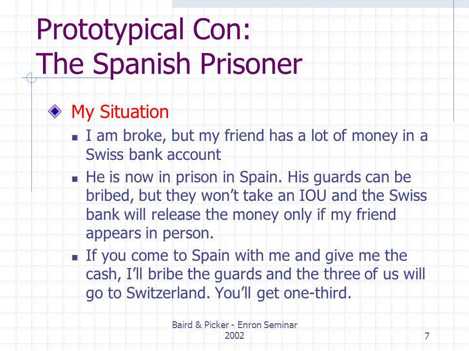 Baird & Picker - Enron Seminar 20027 Prototypical Con: The Spanish Prisoner My Situation I am broke, but my friend has a lot of money in a Swiss bank account He is now in prison in Spain.