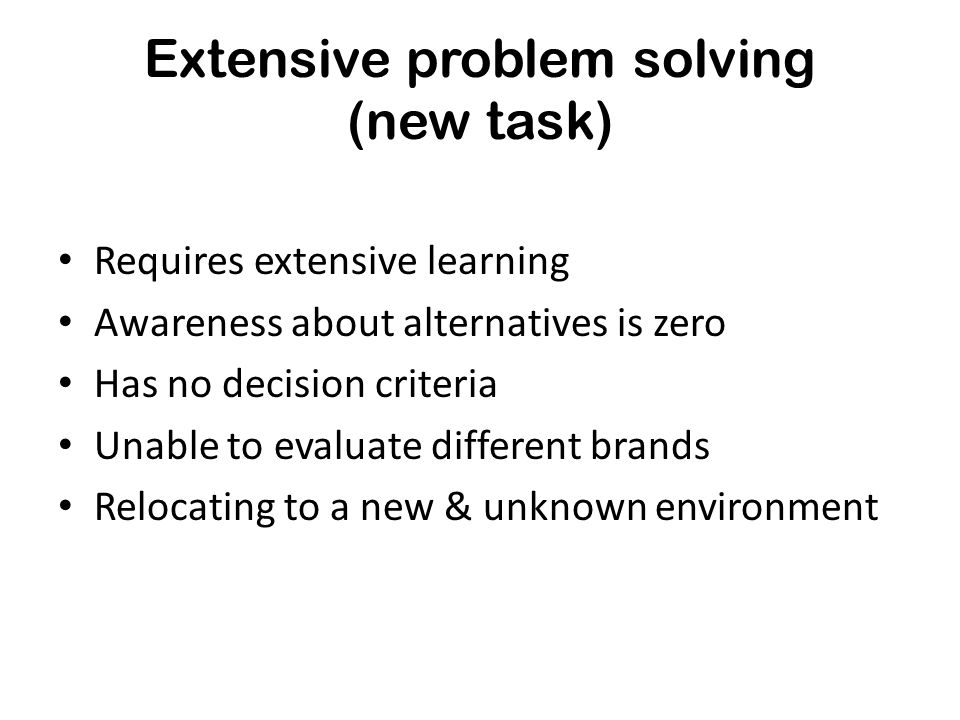 Extensive problem solving (new task) Requires extensive learning Awareness about alternatives is zero Has no decision criteria Unable to evaluate diff