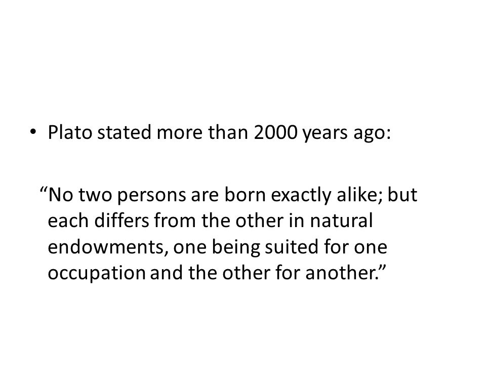 Plato stated more than 2000 years ago: No two persons are born exactly alike; but each differs from the other in natural endowments, one being suited