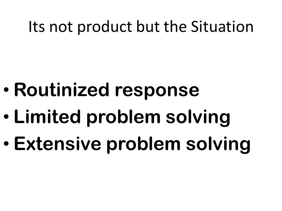 Its not product but the Situation Routinized response Limited problem solving Extensive problem solving